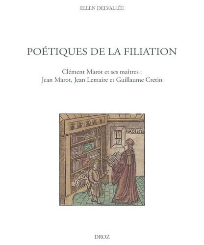 Poétiques de la filiation. Clément Marot et ses maîtres : Jean Marot, Jean Lemaire et Guillaume Cretin